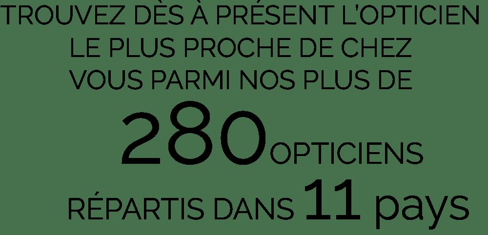 Trouvez des à présent l'opticien le plus proche de chez vous parmi nos plus de 280 opticiens répartis dans 11 pays